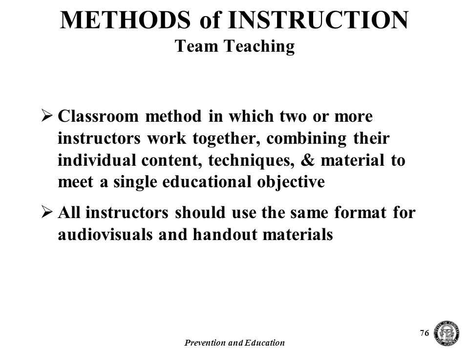 Prevention and Education 76  Classroom method in which two or more instructors work together, combining their individual content, techniques, & material to meet a single educational objective  All instructors should use the same format for audiovisuals and handout materials METHODS of INSTRUCTION Team Teaching