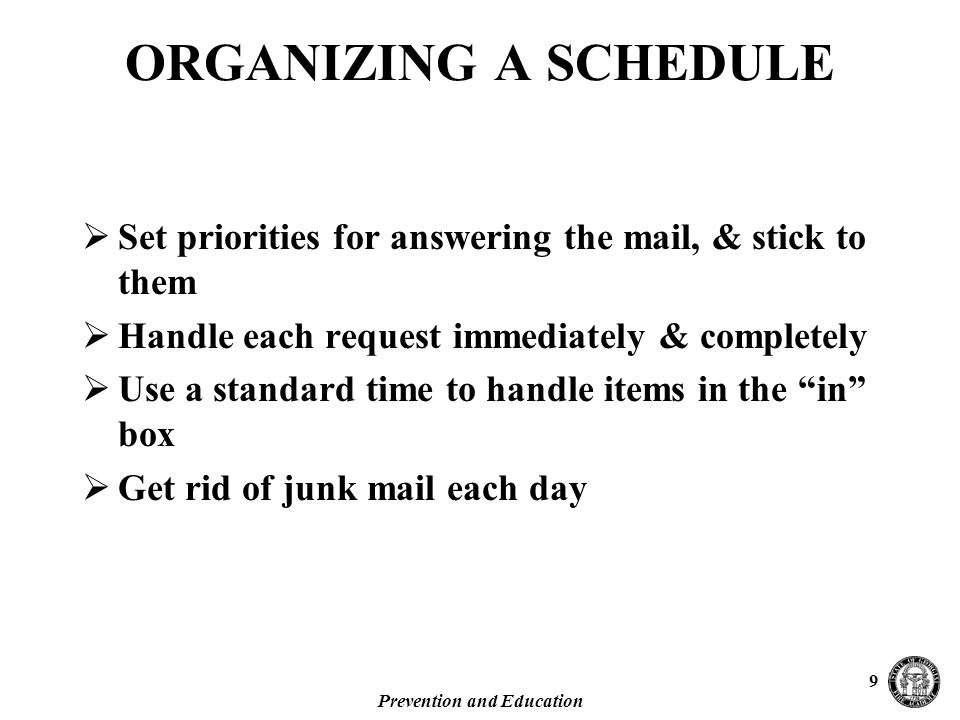 Prevention and Education 9 ORGANIZING A SCHEDULE  Set priorities for answering the mail, & stick to them  Handle each request immediately & completely  Use a standard time to handle items in the in box  Get rid of junk mail each day
