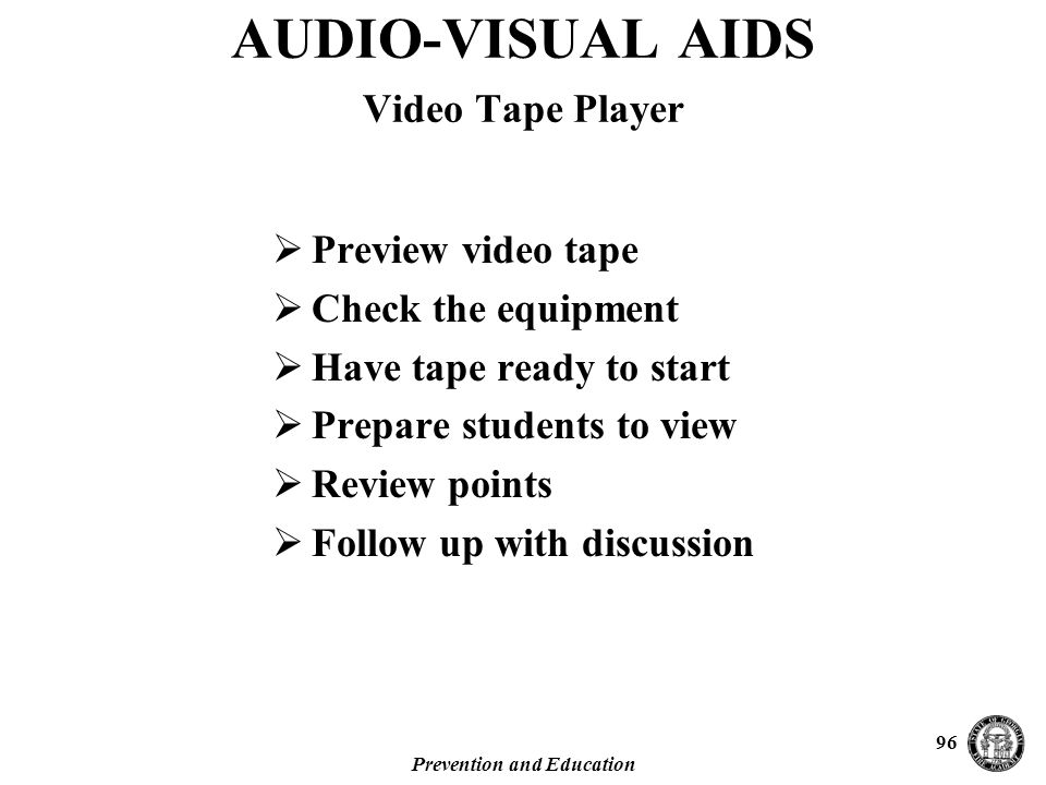 Prevention and Education 96  Preview video tape  Check the equipment  Have tape ready to start  Prepare students to view  Review points  Follow up with discussion AUDIO-VISUAL AIDS Video Tape Player