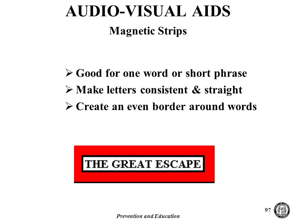 Prevention and Education 97  Good for one word or short phrase  Make letters consistent & straight  Create an even border around words AUDIO-VISUAL AIDS Magnetic Strips
