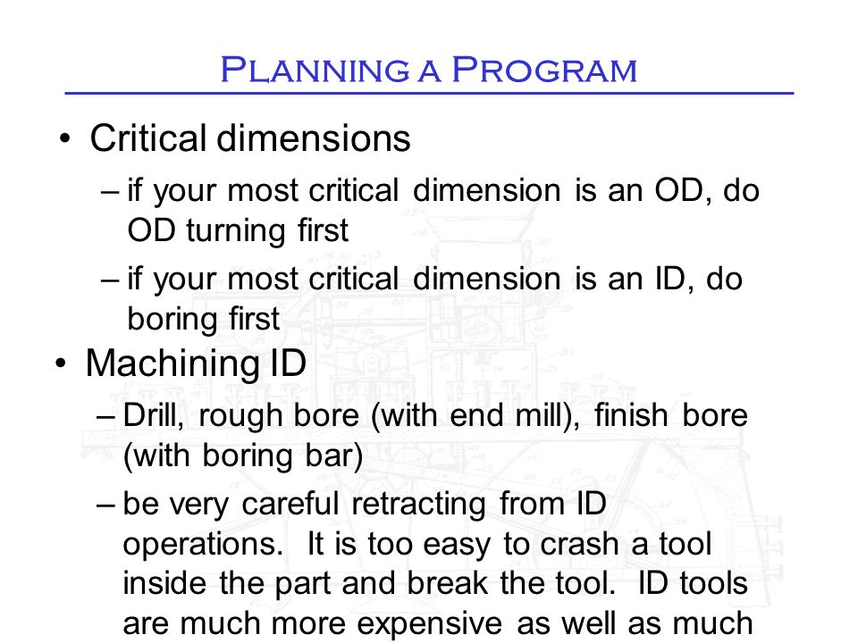 Planning a Program Critical dimensions –if your most critical dimension is an OD, do OD turning first –if your most critical dimension is an ID, do boring first Machining ID –Drill, rough bore (with end mill), finish bore (with boring bar) –be very careful retracting from ID operations.