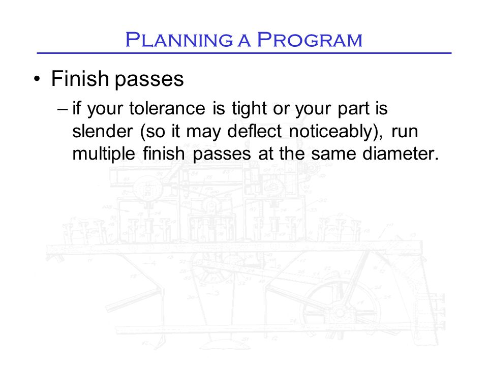 Planning a Program Finish passes –if your tolerance is tight or your part is slender (so it may deflect noticeably), run multiple finish passes at the same diameter.