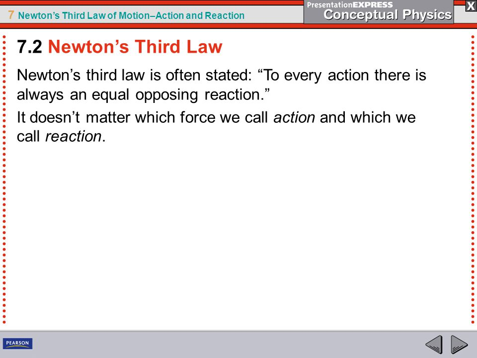 "7 Newton's Third Law of Motion–Action and Reaction Newton's third law is often stated: ""To every action there is always an equal opposing reaction."" I"
