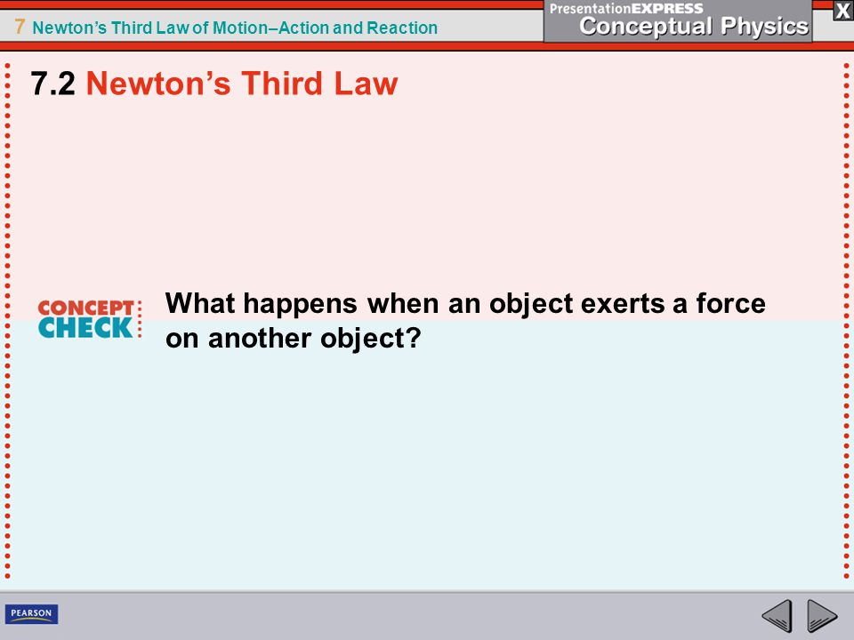 7 Newton's Third Law of Motion–Action and Reaction What happens when an object exerts a force on another object? 7.2 Newton's Third Law