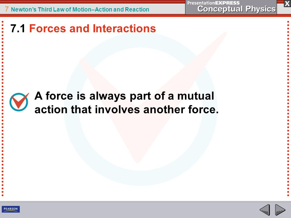 7 Newton's Third Law of Motion–Action and Reaction A force is always part of a mutual action that involves another force. 7.1 Forces and Interactions