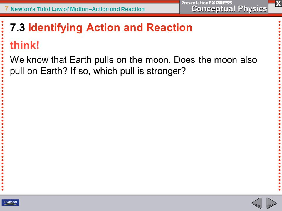 7 Newton's Third Law of Motion–Action and Reaction think! We know that Earth pulls on the moon. Does the moon also pull on Earth? If so, which pull is
