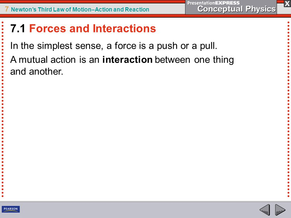 7 Newton's Third Law of Motion–Action and Reaction In the simplest sense, a force is a push or a pull. A mutual action is an interaction between one t