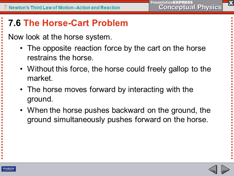 7 Newton's Third Law of Motion–Action and Reaction Now look at the horse system. The opposite reaction force by the cart on the horse restrains the ho