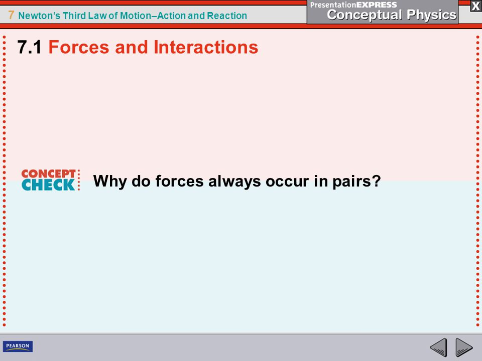 7 Newton's Third Law of Motion–Action and Reaction Why do forces always occur in pairs? 7.1 Forces and Interactions