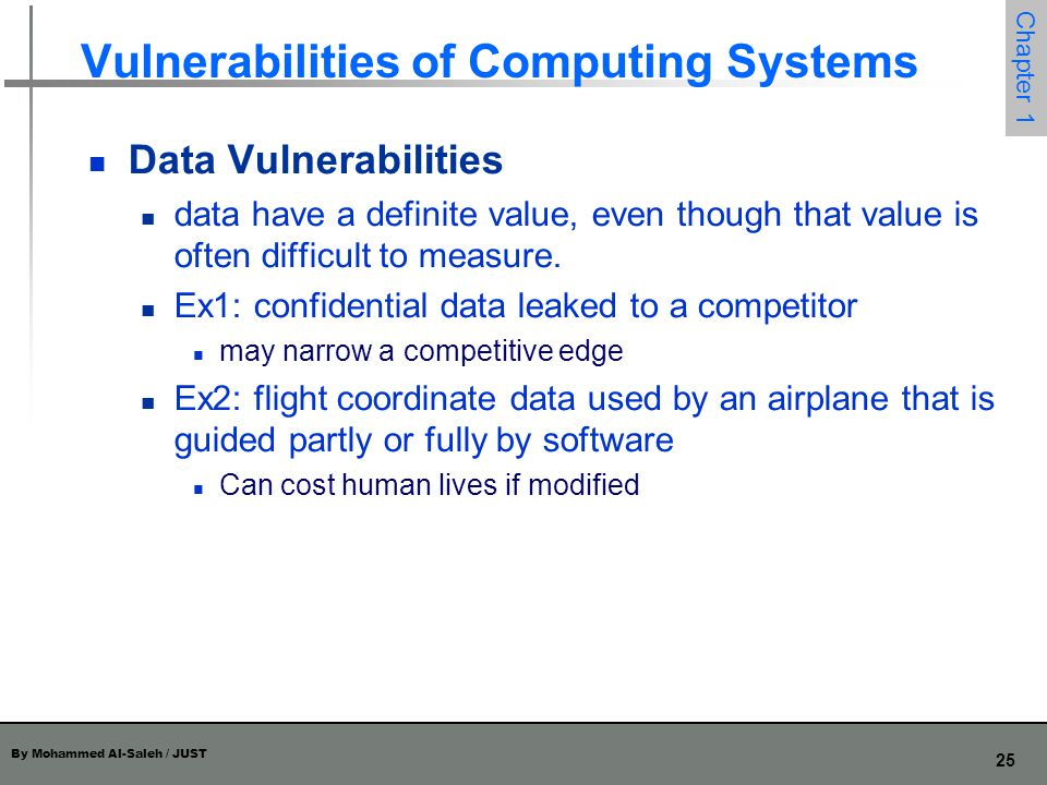 By Mohammed Al-Saleh / JUST 26 Chapter 1 Vulnerabilities of Computing Systems Principle of Adequate Protection: Computer items must be protected only until they lose their value.