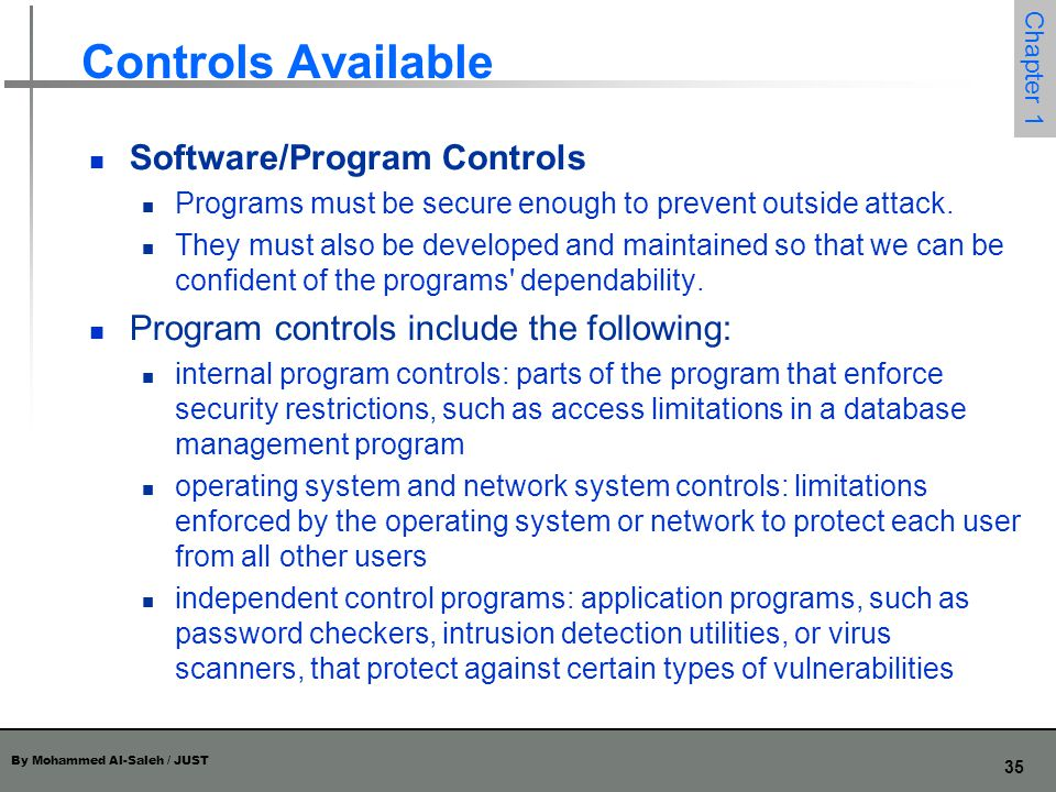 By Mohammed Al-Saleh / JUST 36 Chapter 1 Controls Available development controls: quality standards under which a program is designed, coded, tested, and maintained to prevent software faults from becoming exploitable vulnerabilities Software controls frequently affect users directly, such as when the user is interrupted and asked for a password before being given access to a program or data.