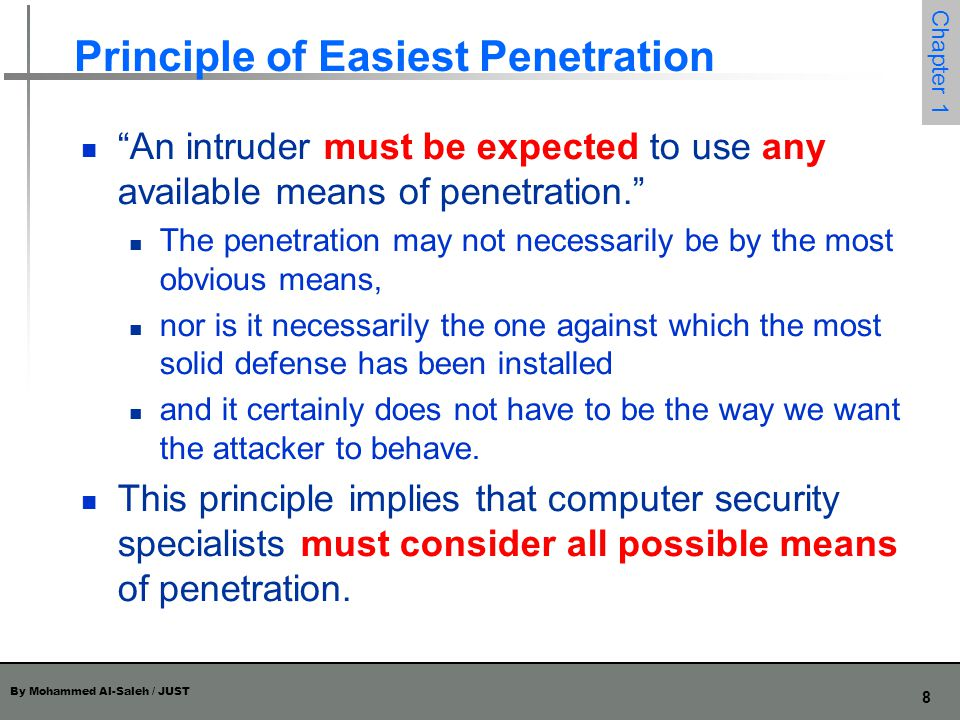 By Mohammed Al-Saleh / JUST 9 Chapter 1 Principle of Easiest Penetration Furthermore, the penetration analysis must be done repeatedly, and especially whenever the system and its security change.