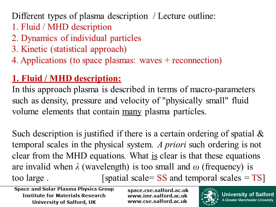 Space and Solar Plasma Physics Group Institute for Materials Research University of Salford, UK space.cse.salford.ac.uk www.imr.salford.ac.uk www.cse.salford.ac.uk Different types of plasma description / Lecture outline: 1.