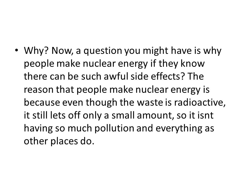 Why? Now, a question you might have is why people make nuclear energy if they know there can be such awful side effects? The reason that people make n