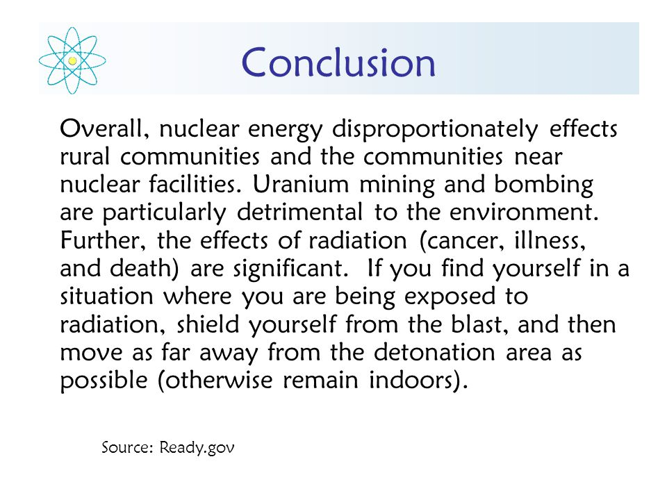 Conclusion Overall, nuclear energy disproportionately effects rural communities and the communities near nuclear facilities.