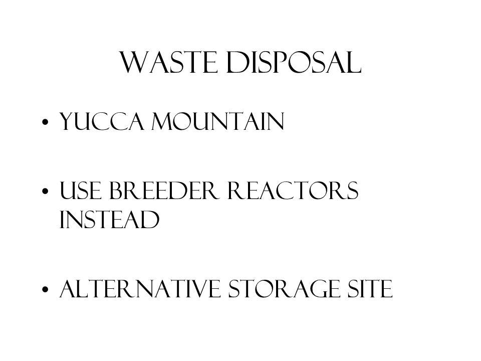 Waste Disposal Yucca mountain Use breeder reactors instead Alternative storage site
