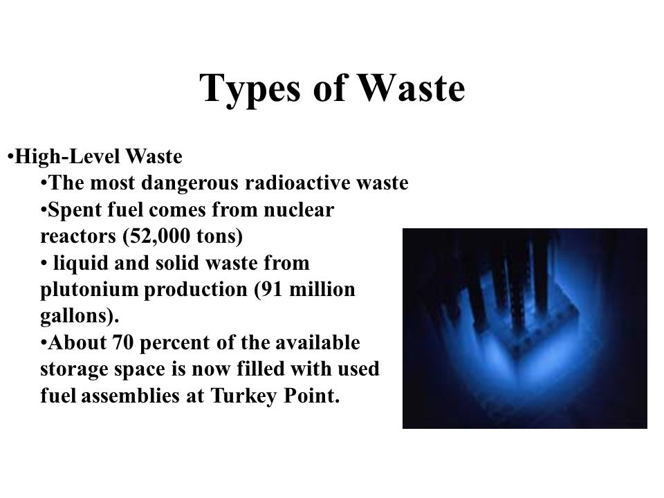 Types of Waste High-Level Waste The most dangerous radioactive waste Spent fuel comes from nuclear reactors (52,000 tons) liquid and solid waste from plutonium production (91 million gallons).