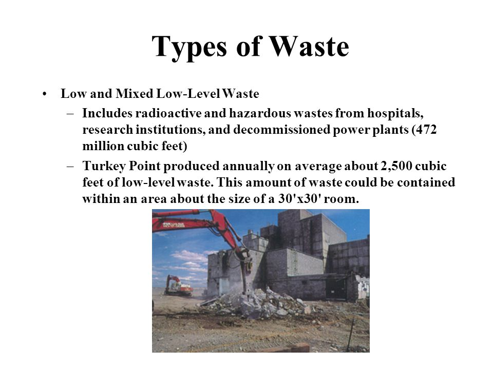 Types of Waste Low and Mixed Low-Level Waste –Includes radioactive and hazardous wastes from hospitals, research institutions, and decommissioned power plants (472 million cubic feet) –Turkey Point produced annually on average about 2,500 cubic feet of low-level waste.