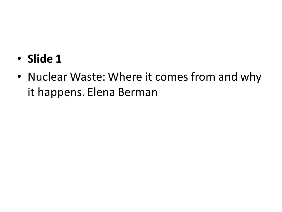 Slide 1 Nuclear Waste: Where it comes from and why it happens. Elena Berman