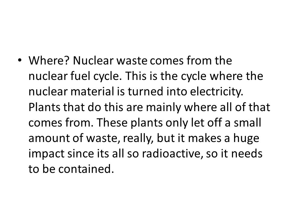 Where. Nuclear waste comes from the nuclear fuel cycle.