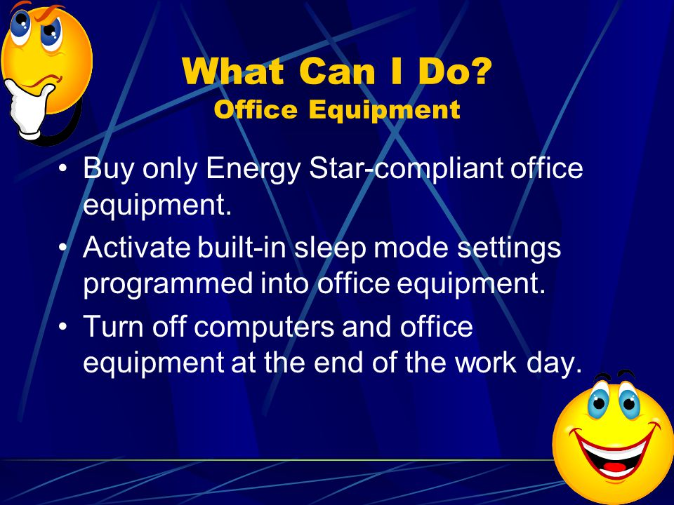What Can I Do. Office Equipment Buy only Energy Star-compliant office equipment.