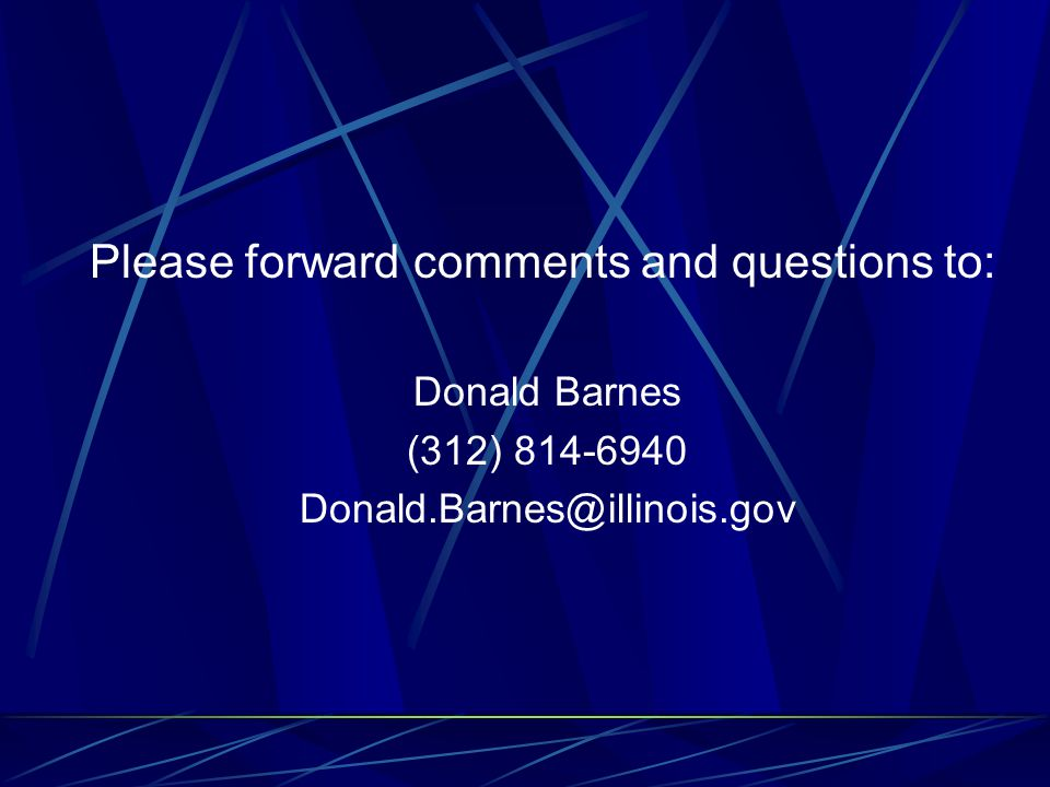 Please forward comments and questions to: Donald Barnes (312) 814-6940 Donald.Barnes@illinois.gov