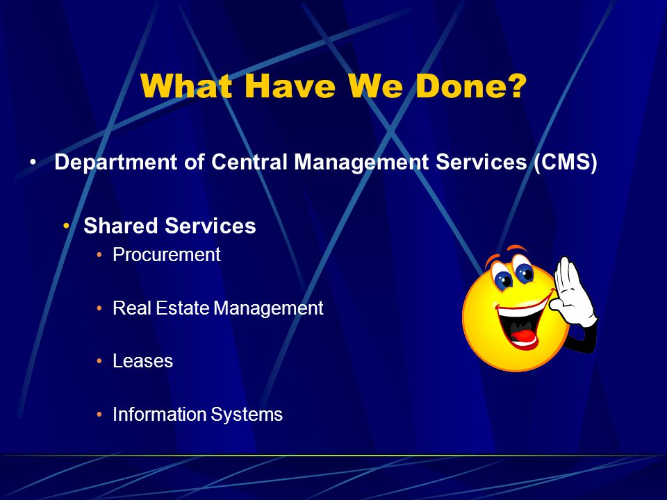 What Have We Done? Department of Central Management Services (CMS) Shared Services Procurement Real Estate Management Leases Information Systems