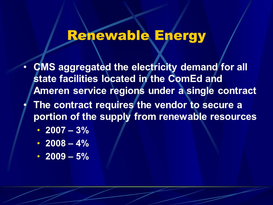 Renewable Energy CMS aggregated the electricity demand for all state facilities located in the ComEd and Ameren service regions under a single contract The contract requires the vendor to secure a portion of the supply from renewable resources 2007 – 3% 2008 – 4% 2009 – 5%