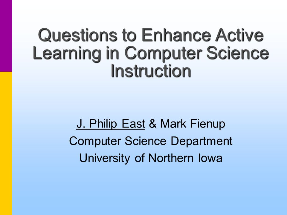 University of Northern Iowa Questions to Enhance Active Learning in Computer Science Instruction NECC 2002 --- Philip East and Mark Fienup 12 Determine Student Understanding What, How, etc.