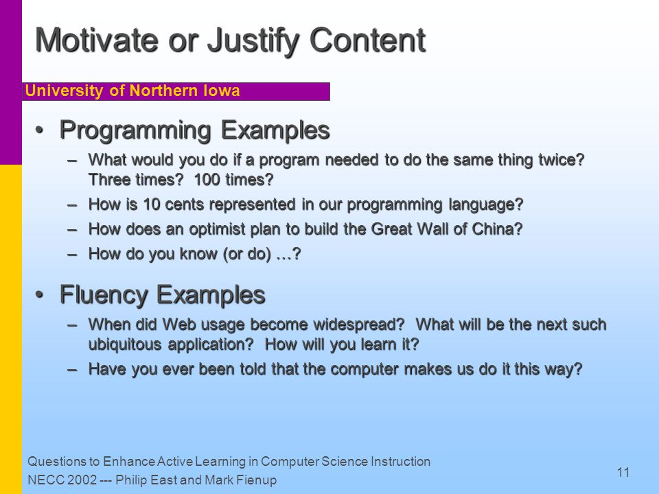 University of Northern Iowa Questions to Enhance Active Learning in Computer Science Instruction NECC 2002 --- Philip East and Mark Fienup 11 Motivate or Justify Content Programming ExamplesProgramming Examples –What would you do if a program needed to do the same thing twice.