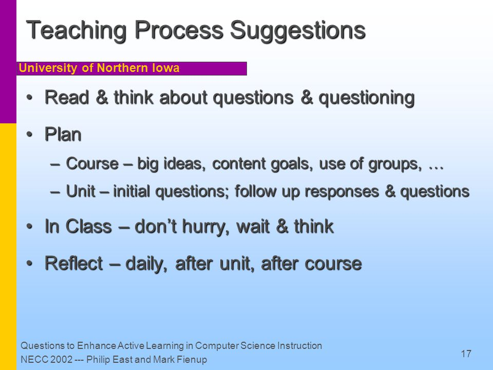 University of Northern Iowa Questions to Enhance Active Learning in Computer Science Instruction NECC 2002 --- Philip East and Mark Fienup 17 Teaching Process Suggestions Read & think about questions & questioningRead & think about questions & questioning PlanPlan –Course – big ideas, content goals, use of groups, … –Unit – initial questions; follow up responses & questions In Class – don't hurry, wait & thinkIn Class – don't hurry, wait & think Reflect – daily, after unit, after courseReflect – daily, after unit, after course