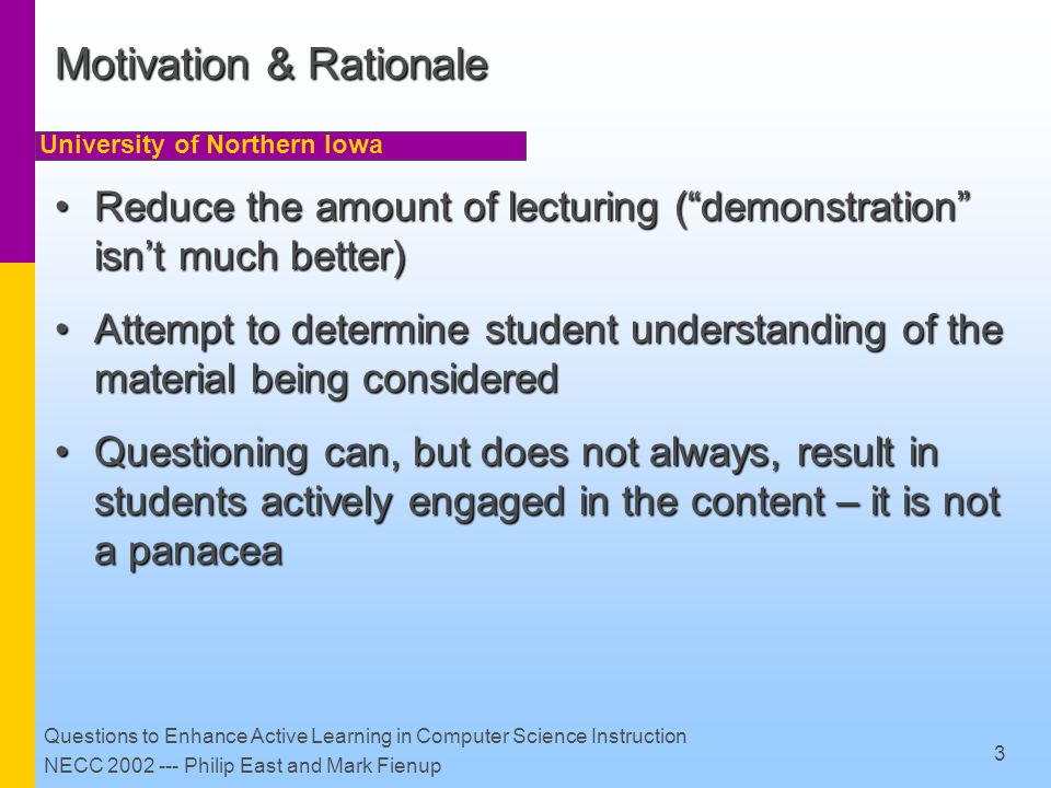 University of Northern Iowa Questions to Enhance Active Learning in Computer Science Instruction NECC 2002 --- Philip East and Mark Fienup 4 Some Instructional Goals Provide practice or demonstration of skillProvide practice or demonstration of skill Connect to student experienceConnect to student experience Motivate/justify contentMotivate/justify content Determine student understanding Determine student understanding Create cognitive dissonance (!)Create cognitive dissonance (!) Knowledge recall (?)Knowledge recall (?) (and others ?)(and others ?)