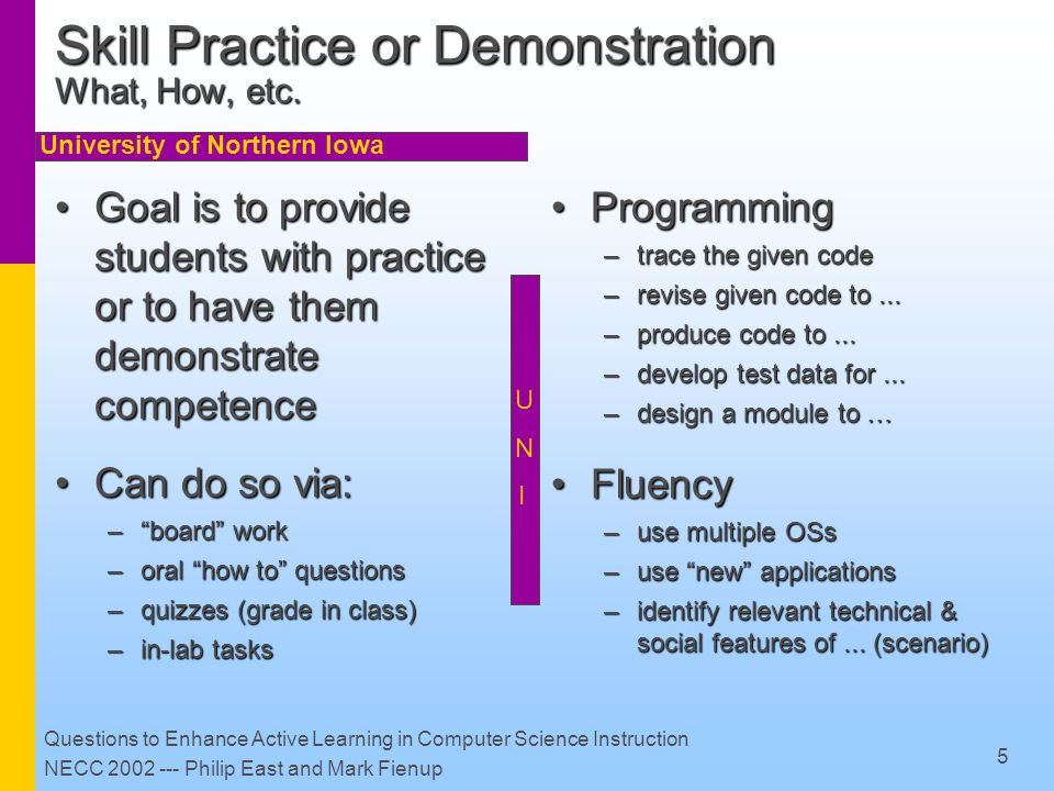 University of Northern Iowa Questions to Enhance Active Learning in Computer Science Instruction NECC 2002 --- Philip East and Mark Fienup 6 Skill Practice or Demonstration Question Examples – Programming Use the IDE (or OS & editor) to copy, compile, execute a programUse the IDE (or OS & editor) to copy, compile, execute a program Debug (syntax errors in) a programDebug (syntax errors in) a program What does the given code do.