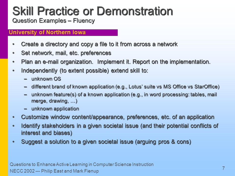 University of Northern Iowa Questions to Enhance Active Learning in Computer Science Instruction NECC 2002 --- Philip East and Mark Fienup 8 Connect to Student Experience Goal: relate current content to expected prior student understandingGoal: relate current content to expected prior student understanding Can do so via:Can do so via: –selection of conceptually familiar tasks & reminder questions –planned progression of topics & reminder questions –discussion of experiences –advance organizers (course-level and topic level)