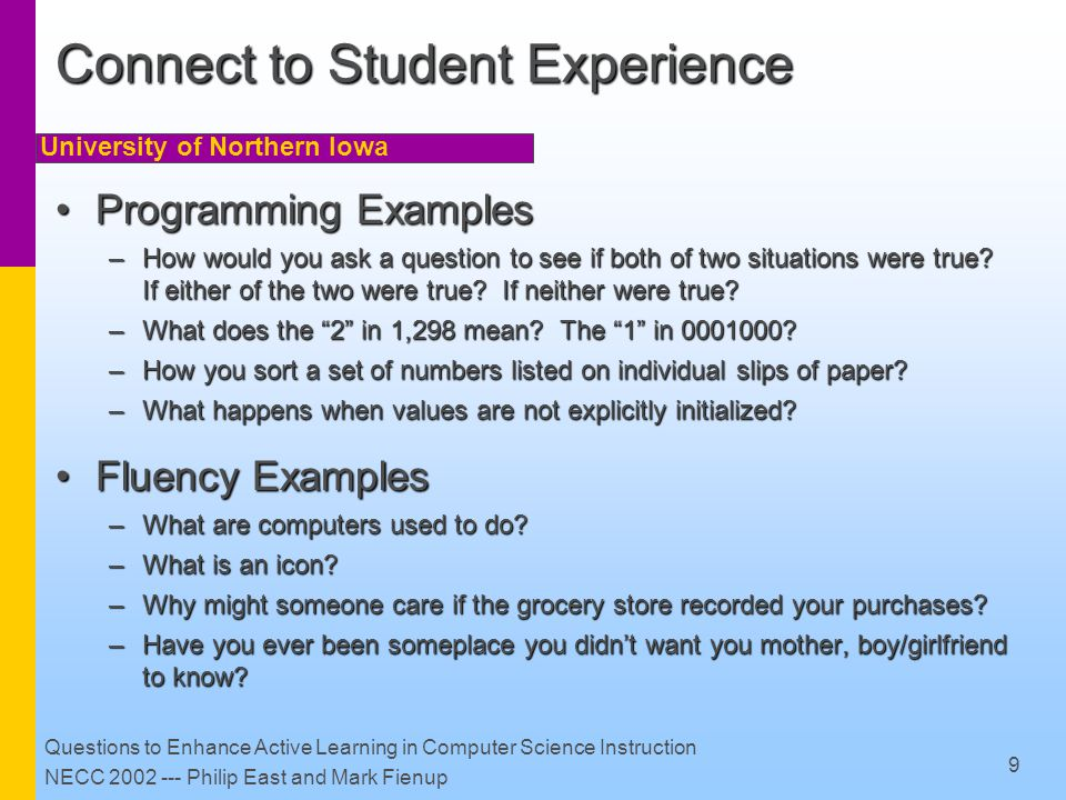 University of Northern Iowa Questions to Enhance Active Learning in Computer Science Instruction NECC 2002 --- Philip East and Mark Fienup 9 Connect to Student Experience Programming ExamplesProgramming Examples –How would you ask a question to see if both of two situations were true.