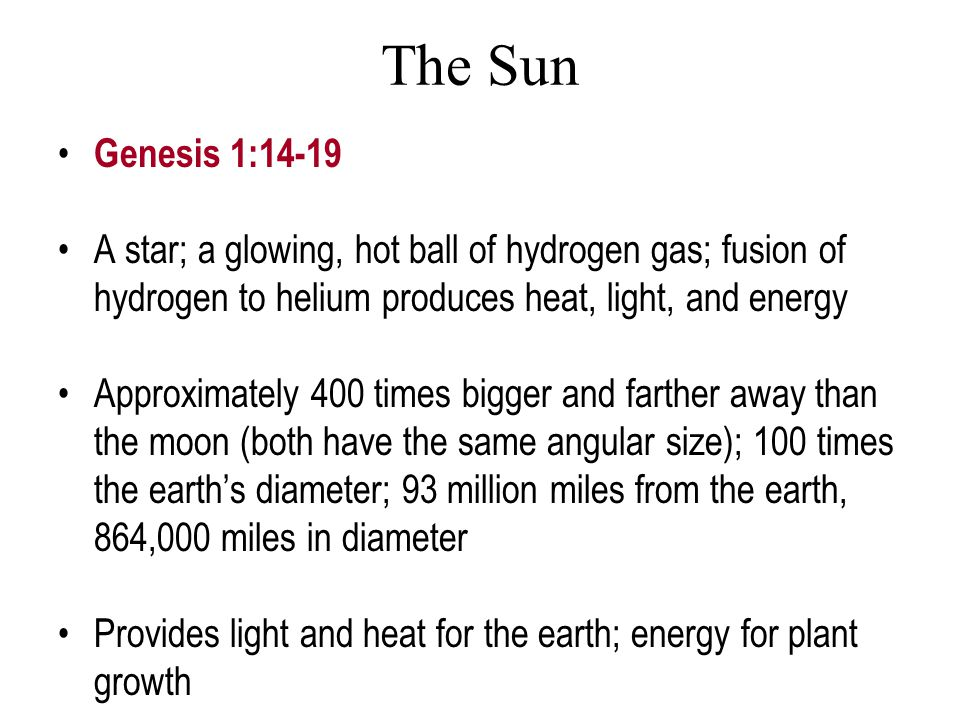 The Sun Genesis 1:14-19 A star; a glowing, hot ball of hydrogen gas; fusion of hydrogen to helium produces heat, light, and energy Approximately 400 t
