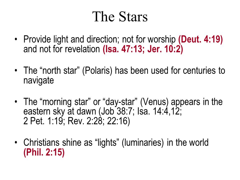 "The Stars Provide light and direction; not for worship (Deut. 4:19) and not for revelation (Isa. 47:13; Jer. 10:2) The ""north star"" (Polaris) has been"