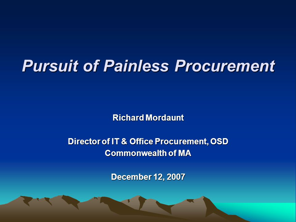 Richard Mordaunt Director of IT & Office Procurement, OSD Commonwealth of MA December 12, 2007 Pursuit of Painless Procurement