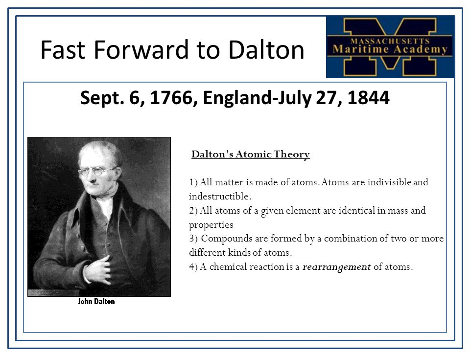 Fast Forward to Dalton Sept. 6, 1766, England-July 27, 1844 Dalton's Atomic Theory 1) All matter is made of atoms. Atoms are indivisible and indestruc