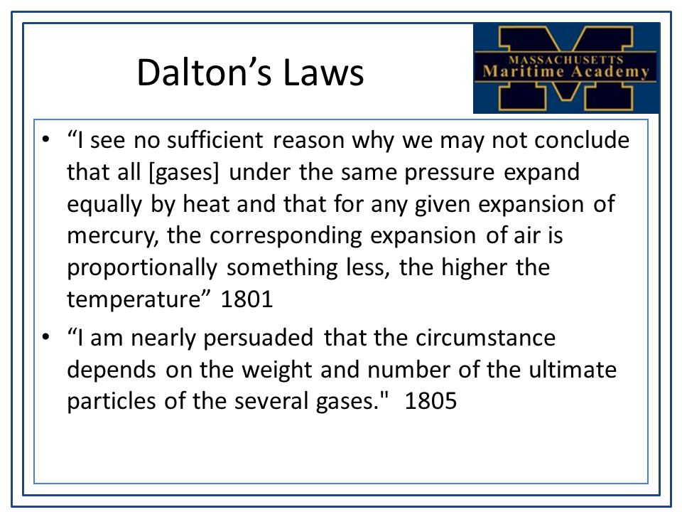 Dalton's Laws I see no sufficient reason why we may not conclude that all [gases] under the same pressure expand equally by heat and that for any given expansion of mercury, the corresponding expansion of air is proportionally something less, the higher the temperature 1801 I am nearly persuaded that the circumstance depends on the weight and number of the ultimate particles of the several gases. 1805