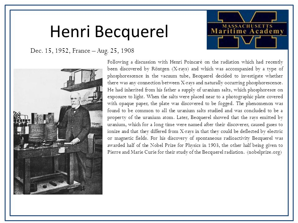 Henri Becquerel Dec. 15, 1952, France – Aug. 25, 1908 Following a discussion with Henri Poincaré on the radiation which had recently been discovered b