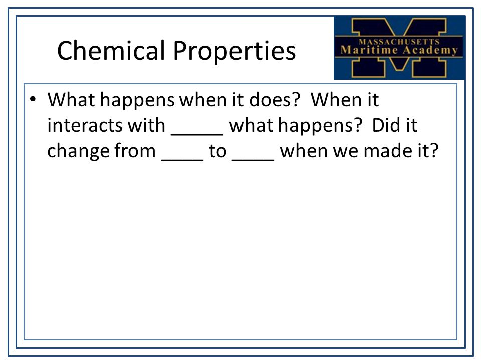 Chemical Properties What happens when it does? When it interacts with _____ what happens? Did it change from ____ to ____ when we made it?