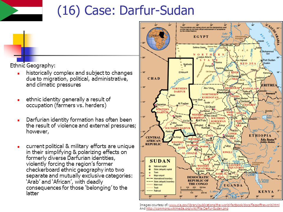 (16) Case: Darfur-Sudan Ethnic Geography: historically complex and subject to changes due to migration, political, administrative, and climatic pressures ethnic identity generally a result of occupation (farmers vs.