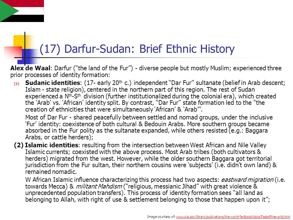 (17) Darfur-Sudan: Brief Ethnic History Alex de Waal: Darfur ( the land of the Fur ) - diverse people but mostly Muslim; experienced three prior processes of identity formation: (1) Sudanic identities: (17- early 20 th c.) independent Dar Fur sultanate (belief in Arab descent; Islam - state religion), centered in the northern part of this region.