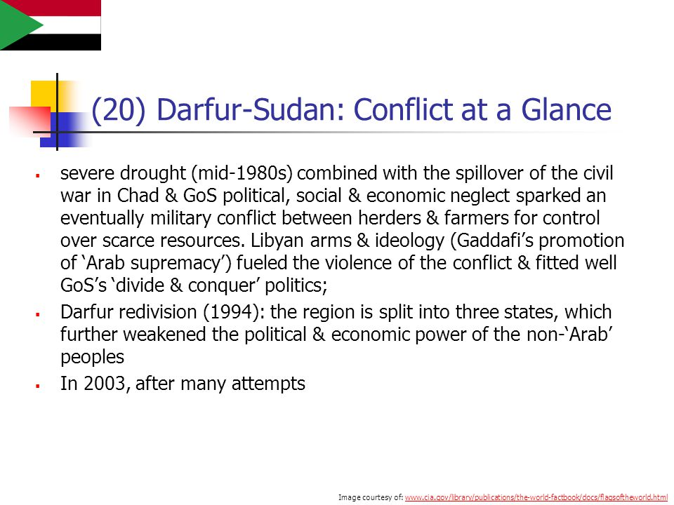 (20) Darfur-Sudan: Conflict at a Glance  severe drought (mid-1980s) combined with the spillover of the civil war in Chad & GoS political, social & economic neglect sparked an eventually military conflict between herders & farmers for control over scarce resources.