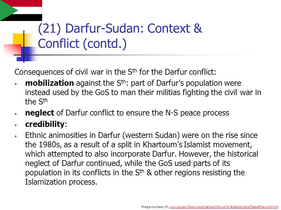 (21) Darfur-Sudan: Context & Conflict (contd.) Consequences of civil war in the S th for the Darfur conflict:  mobilization against the S th : part of Darfur's population were instead used by the GoS to man their militias fighting the civil war in the S th  neglect of Darfur conflict to ensure the N-S peace process  credibility:  Ethnic animosities in Darfur (western Sudan) were on the rise since the 1980s, as a result of a split in Khartoum's Islamist movement, which attempted to also incorporate Darfur.