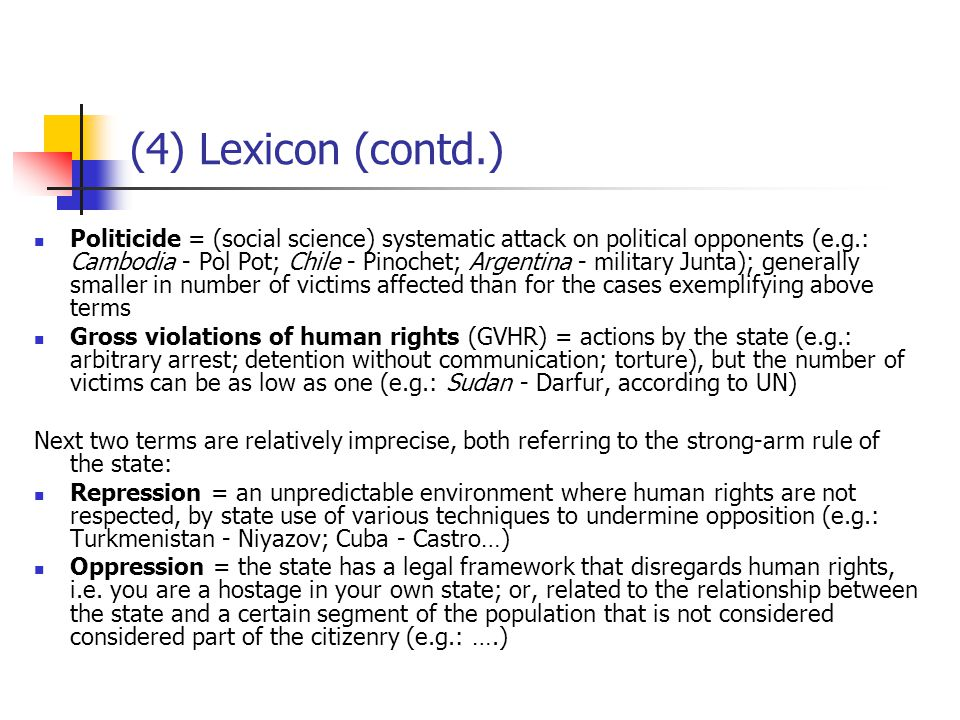 (4) Lexicon (contd.) Politicide = (social science) systematic attack on political opponents (e.g.: Cambodia - Pol Pot; Chile - Pinochet; Argentina - military Junta); generally smaller in number of victims affected than for the cases exemplifying above terms Gross violations of human rights (GVHR) = actions by the state (e.g.: arbitrary arrest; detention without communication; torture), but the number of victims can be as low as one (e.g.: Sudan - Darfur, according to UN) Next two terms are relatively imprecise, both referring to the strong-arm rule of the state: Repression = an unpredictable environment where human rights are not respected, by state use of various techniques to undermine opposition (e.g.: Turkmenistan - Niyazov; Cuba - Castro…) Oppression = the state has a legal framework that disregards human rights, i.e.
