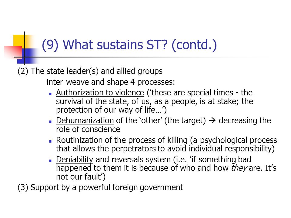 (10) What 'correlates with' the rise of ST Past grievances with selective interpretation (e.g.: post-WWI Germany was suffering from the economic penalties imposed through the Treaty of Versailles for having started the war; the Nazis chose instead to blame the Jews for the state of the economy) Watching referent groups achieve goals via force (certain 'contagion') Society predisposed to believing myths, esp.