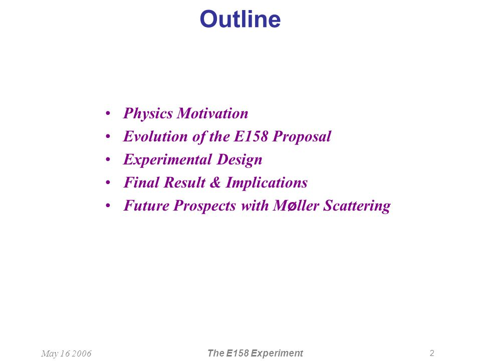 2 May 16 2006The E158 Experiment Outline Physics Motivation Evolution of the E158 Proposal Experimental Design Final Result & Implications Future Prospects with M ø ller Scattering