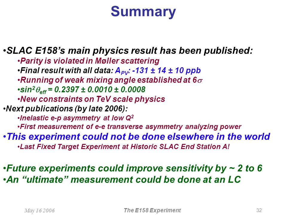 32 May 16 2006The E158 Experiment Summary SLAC E158's main physics result has been published: Parity is violated in Møller scattering Final result with all data: A PV : -131 ± 14 ± 10 ppb Running of weak mixing angle established at 6  sin 2  eff = 0.2397 ± 0.0010 ± 0.0008 New constraints on TeV scale physics Next publications (by late 2006): Inelastic e-p asymmetry at low Q 2 First measurement of e-e transverse asymmetry analyzing power This experiment could not be done elsewhere in the world Last Fixed Target Experiment at Historic SLAC End Station A.